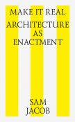Make it Real: Architecture as Enactment, Sam Jacob