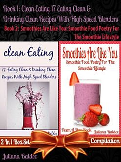 Clean Eating: 17 Eating Clean & Drinking Clean Recipes With High Speed Blenders (Best Clean Eating Recipes) + Smoothies Are Like You, Juliana Baldec