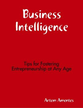 Business Intelligence: Tips for Fostering Entrepreneurship At Any Age, Artem Amentes