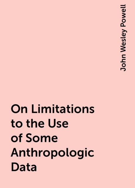 On Limitations to the Use of Some Anthropologic Data, John Wesley Powell