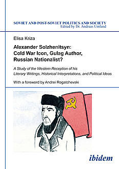 Alexander Solzhenitsyn: Cold War Icon, Gulag Author, Russian Nationalist, Elisa Kriza