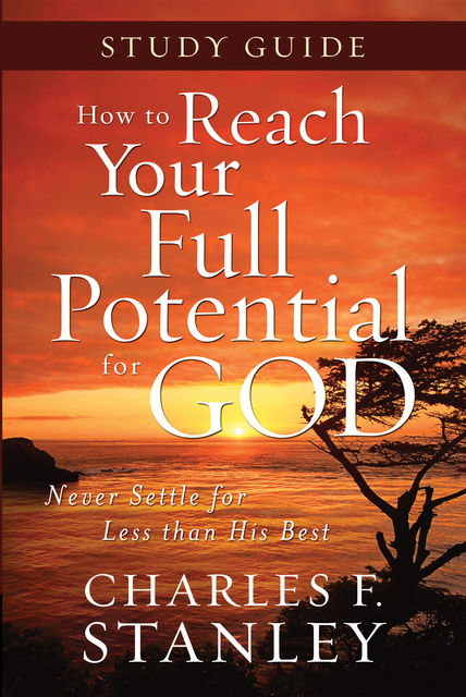 How to Reach Your Full Potential for God Study Guide, Charles Stanley
