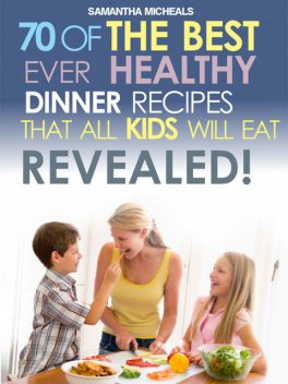 Kids Recipes Book: 70 Of The Best Ever Dinner Recipes That All Kids Will Eat.Revealed!, Samantha Michaels