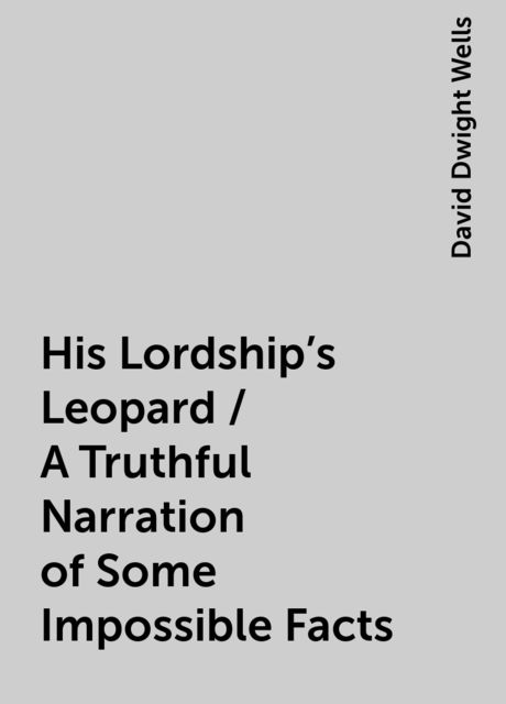 His Lordship's Leopard / A Truthful Narration of Some Impossible Facts, David Dwight Wells