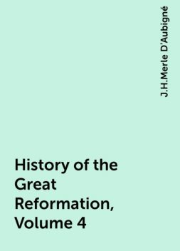 History of the Great Reformation, Volume 4, J.H.Merle D'Aubigné