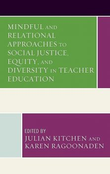 Mindful and Relational Approaches to Social Justice, Equity, and Diversity in Teacher Education, Jane Cooper, Kevin Kaiser, Awneet Sivia, Barbara McNeil, Benedicta Egbo, Christine E. Beaudry, Gayle A. Curtis, Leslie M. Gauna, Terry-Lee Beaudry, Yumei Li