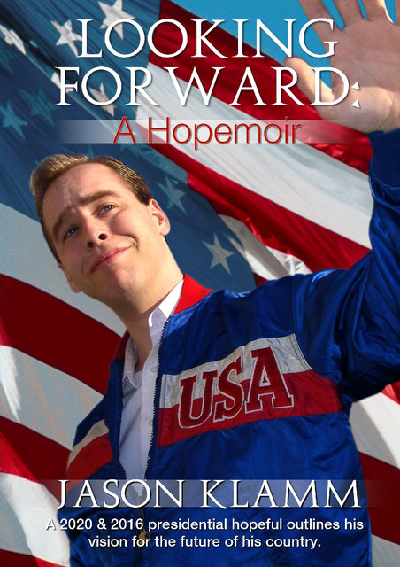 Looking Forward: A Hopemoir: A 2020 & 2016 presidential hopeful outlines his vision for the future of his country, Jason Klamm