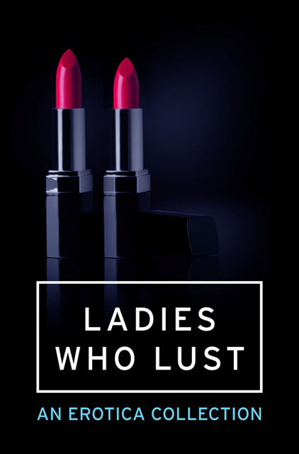 Ladies Who Lust: An Erotica Collection, Various