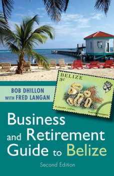 Business and Retirement Guide to Belize, Bob Dhillon