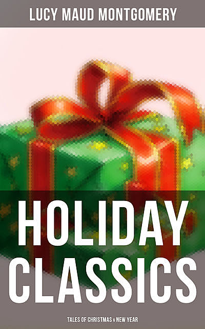 Lucy Maud Montgomery's Holiday Classics (Tales of Christmas & New Year), Lucy Maud Montgomery