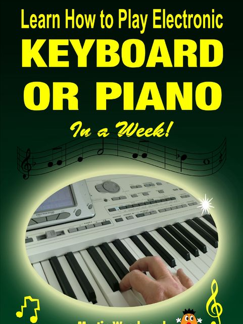 Learn How to Play Electronic Keyboard or Piano In a Week, Martin Woodward