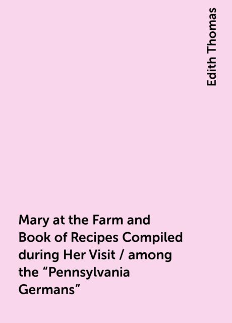 Mary at the Farm and Book of Recipes Compiled during Her Visit / among the