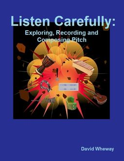Listen Carefully: Exploring, Recording and Composing Pitch, David Wheway