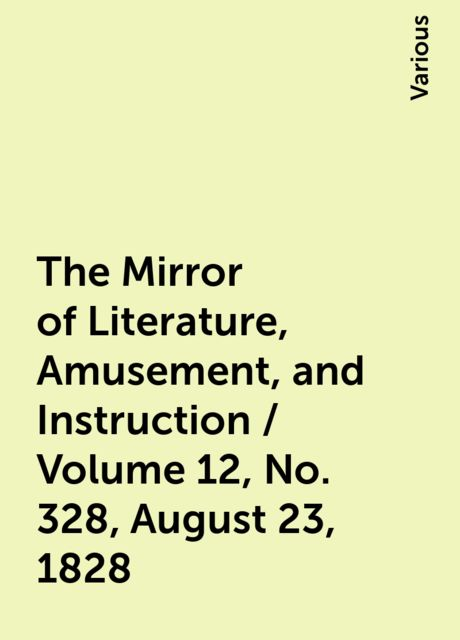 The Mirror of Literature, Amusement, and Instruction / Volume 12, No. 328, August 23, 1828, Various