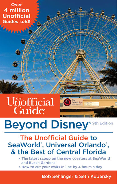 Beyond Disney: The Unofficial Guide to SeaWorld, Universal Orlando, & the Best of Central Florida, Seth Kubersky, Bob Sehlinger