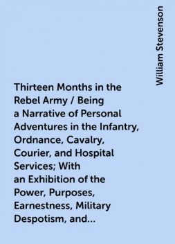 Thirteen Months in the Rebel Army / Being a Narrative of Personal Adventures in the Infantry, Ordnance, Cavalry, Courier, and Hospital Services; With an Exhibition of the Power, Purposes, Earnestness, Military Despotism, and Demoralization of the South, William Stevenson