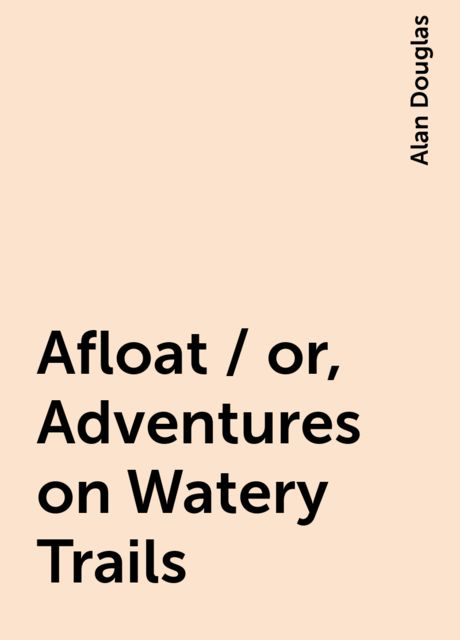 Afloat / or, Adventures on Watery Trails, Alan Douglas