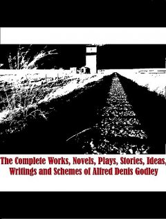 The Complete Works, Novels, Plays, Stories, Ideas, Writings and Schemes of Alfred Denis Godley, Alfred Godley