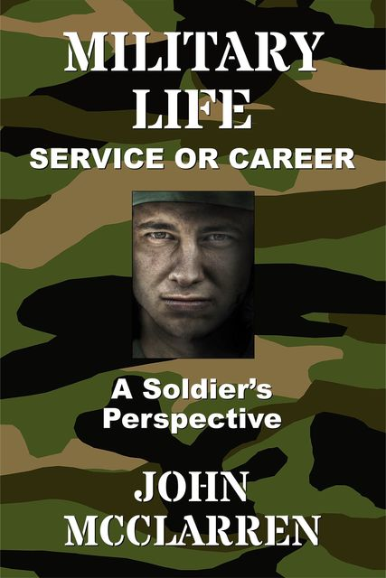 MILITARY LIFE – SERVICE OR CAREER : A SOLDIER'S PERSPECTIVE, John R McClarren
