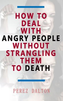 How to Deal with Angry People Without Strangling Them to Death, Perez Dalton