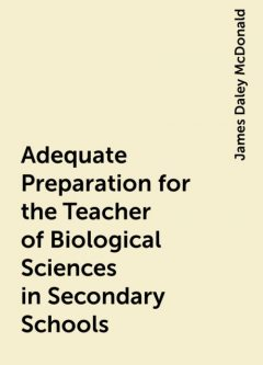 Adequate Preparation for the Teacher of Biological Sciences in Secondary Schools, James Daley McDonald