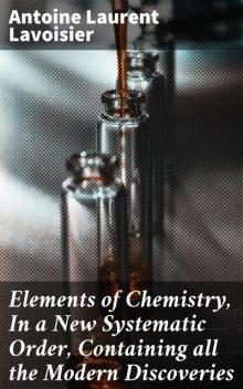 Elements of Chemistry, In a New Systematic Order, Containing all the Modern Discoveries, Antoine Lavoisier