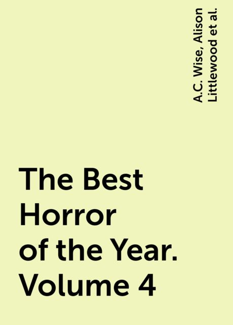 The Best Horror of the Year. Volume 4, Stephen King, Peter Straub, Ellen Datlow, Glen Hirshberg, Laird Barron, Chet Williamson, Margo Lanagan, Brian Hodge, John Langan, Leah Bobet, David Nickle, Priya Sharma, Simon Bestwick, Livia Llewellyn, A.C. Wise, Alison Littlewood, Terry Lamsley, Anna Taborska