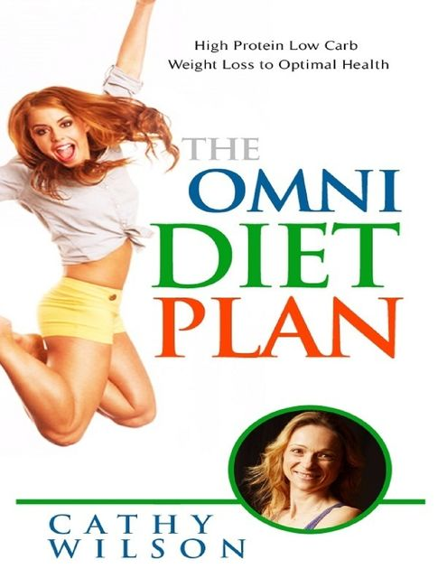 The Omni Diet Plan: High Protein Low Carb Weight Loss to Optimum Health, Cathy Wilson