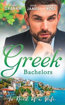 Greek Bachelors: In Need Of A Wife, Lynne Graham, Kathryn Ross, Julia James