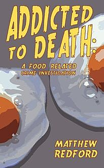 Addicted to Death: A Food Related Crime Investigation, Matthew Redford