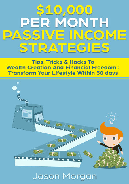 10,000 per Month Passive Income Strategies: Tips, Tricks & Hacks To Wealth Creation And Financial Freedom : Transform Your Lifestyle Within 30 days, Jason Morgan