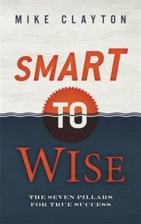 Smart to Wise. The Seven Pillars for True Success, Mike Clayton