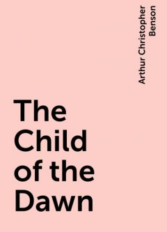 The Child of the Dawn, Arthur Christopher Benson