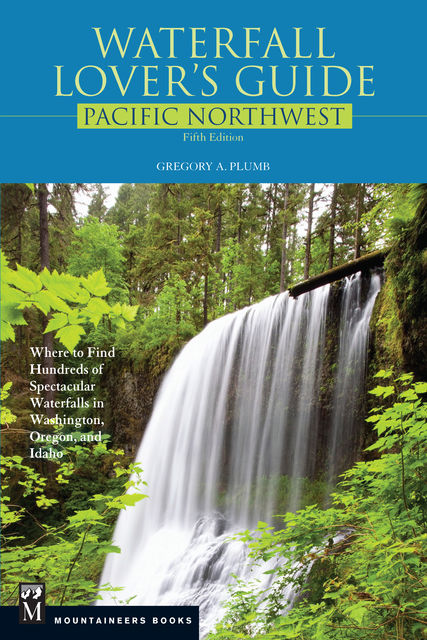 Waterfall Lover's Guide: Pacific Northwest 5th Ed, Greg Plumb