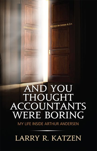 And You Thought Accountants Were Boring: My Life Inside Arthur Andersen, Larry R.Katzen