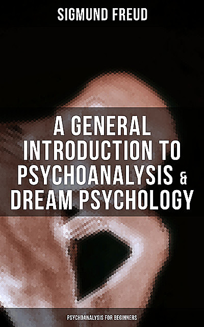 A General Introduction to Psychoanalysis & Dream Psychology (Psychoanalysis for Beginners), Sigmund Freud