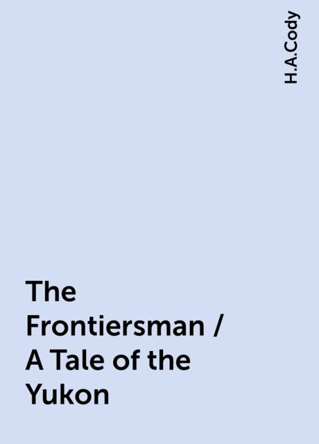 The Frontiersman / A Tale of the Yukon, H.A.Cody