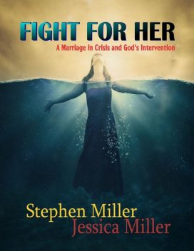 """Fight for Her! – """"A Marriage in Crisis and God's Intervention"""", Jessica Miller, Stephen Miller"""