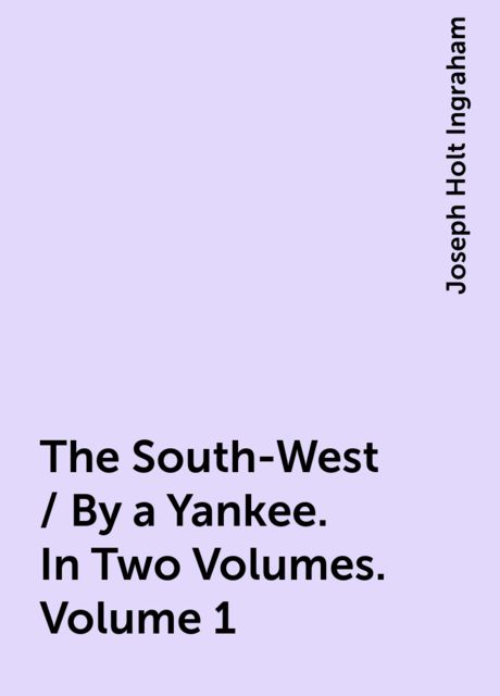 The South-West / By a Yankee. In Two Volumes. Volume 1, Joseph Holt Ingraham