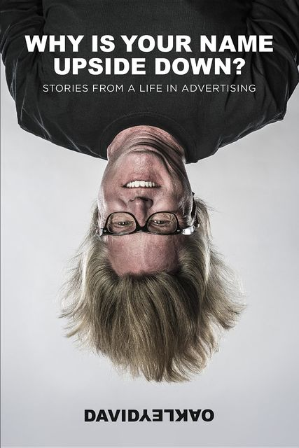 Why Is Your Name Upside Down?: Stories From a Life in Advertising, David Oakley