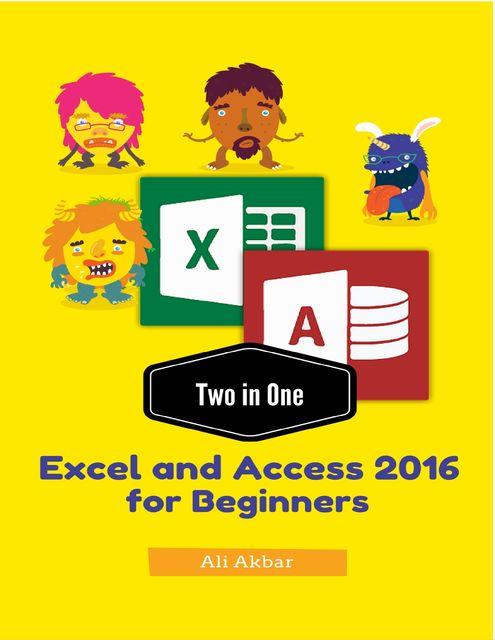 Two in One Excel and Access 2016 for Beginners, Ali Akbar