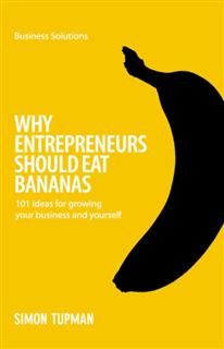 BSS: Why Entrepreneurs Should Eat Bananas. 101 inspirational ideas for growing your business and yourself, Simon Tupman