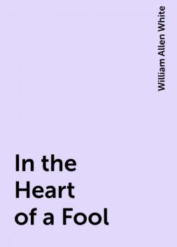 In the Heart of a Fool, William Allen White