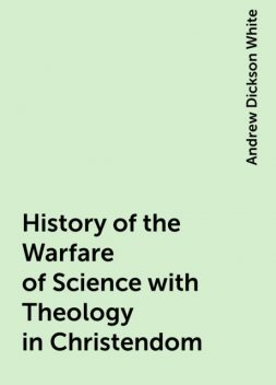 History of the Warfare of Science with Theology in Christendom, Andrew Dickson White