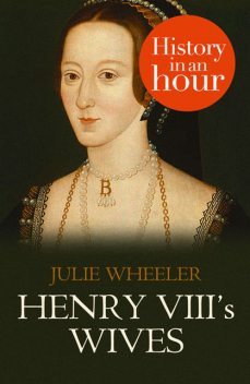 Henry VIII's Wives: History in an Hour, Julie Wheeler