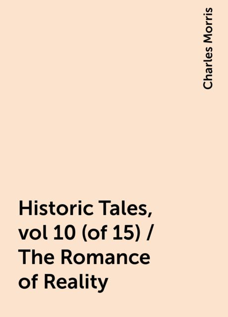 Historic Tales, vol 10 (of 15) / The Romance of Reality, Charles Morris