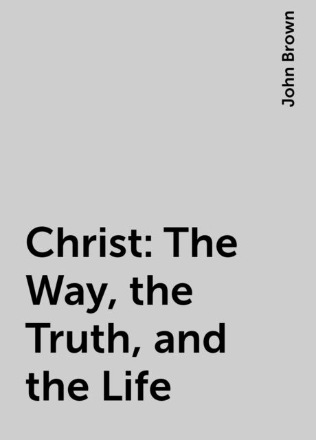 Christ: The Way, the Truth, and the Life, John Brown