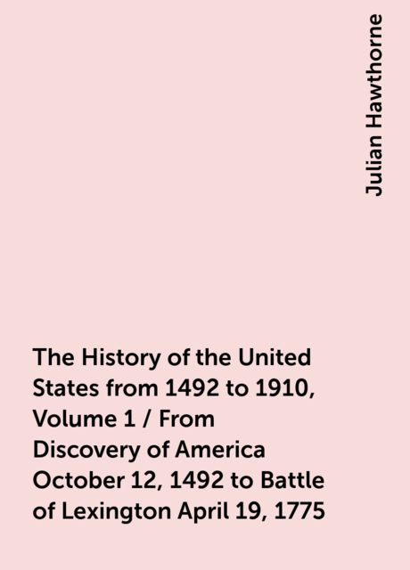 The History of the United States from 1492 to 1910, Volume 1 / From Discovery of America October 12, 1492 to Battle of Lexington April 19, 1775, Julian Hawthorne