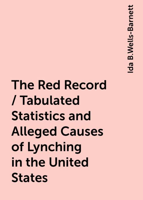 The Red Record / Tabulated Statistics and Alleged Causes of Lynching in the United States, Ida B.Wells-Barnett
