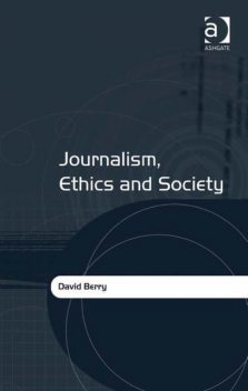 Journalism, Ethics and Society, David Berry